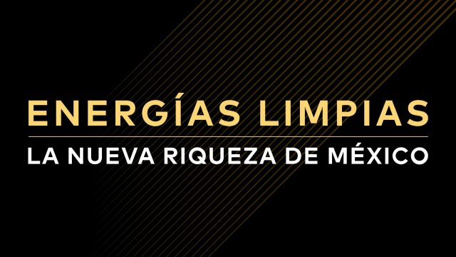 Energias limpias, la nueva riqueza de México.